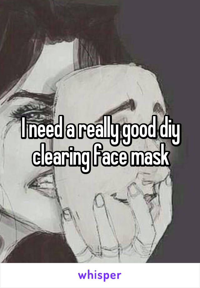 I need a really good diy clearing face mask