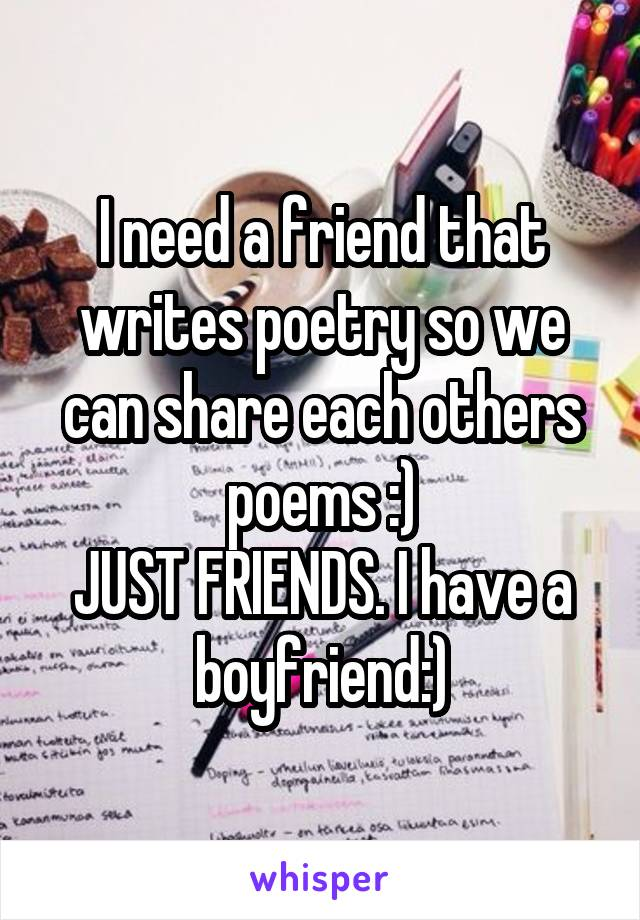 I need a friend that writes poetry so we can share each others poems :) JUST FRIENDS. I have a boyfriend:)