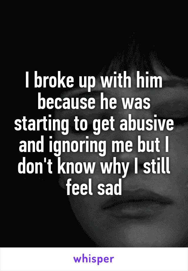 I broke up with him because he was starting to get abusive and ignoring me but I don't know why I still feel sad
