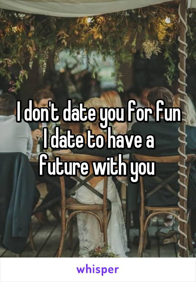 I don't date you for fun I date to have a future with you