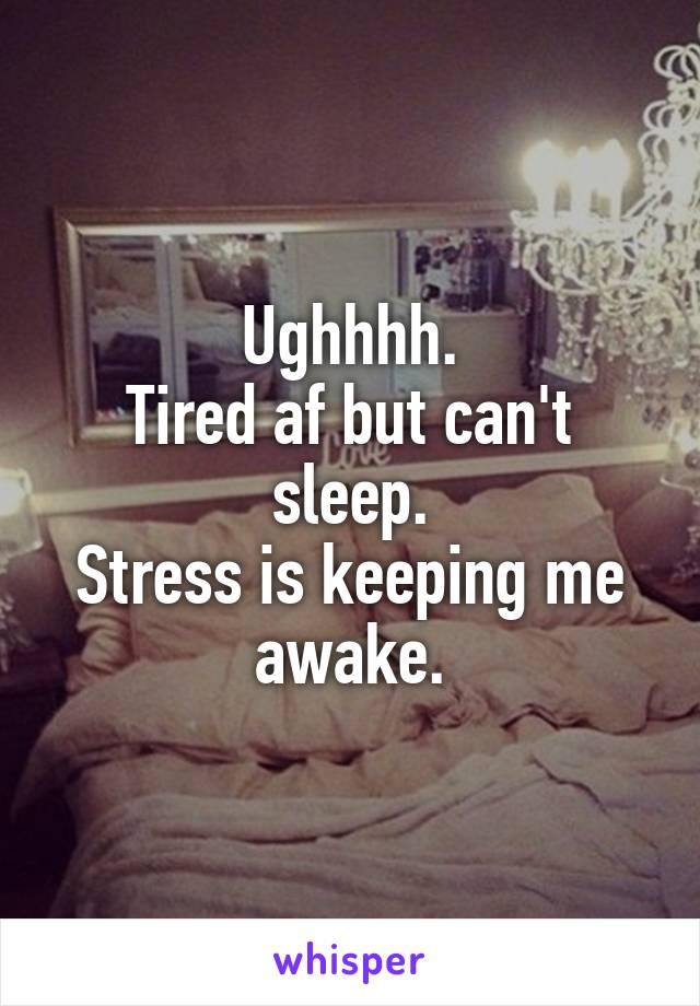Ughhhh. Tired af but can't sleep. Stress is keeping me awake.
