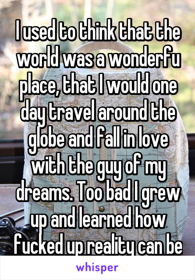I used to think that the world was a wonderfu place, that I would one day travel around the globe and fall in love with the guy of my dreams. Too bad I grew up and learned how fucked up reality can be