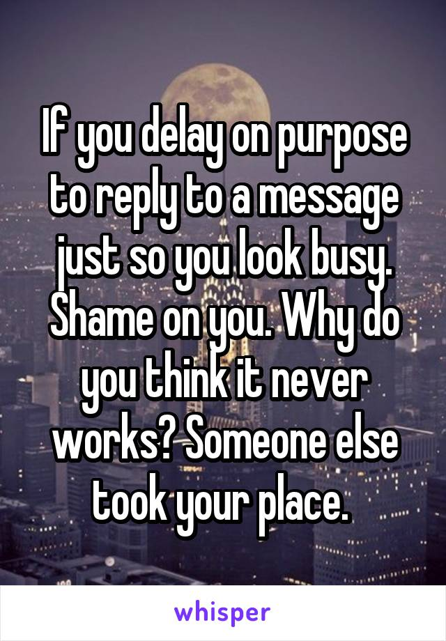 If you delay on purpose to reply to a message just so you look busy. Shame on you. Why do you think it never works? Someone else took your place.