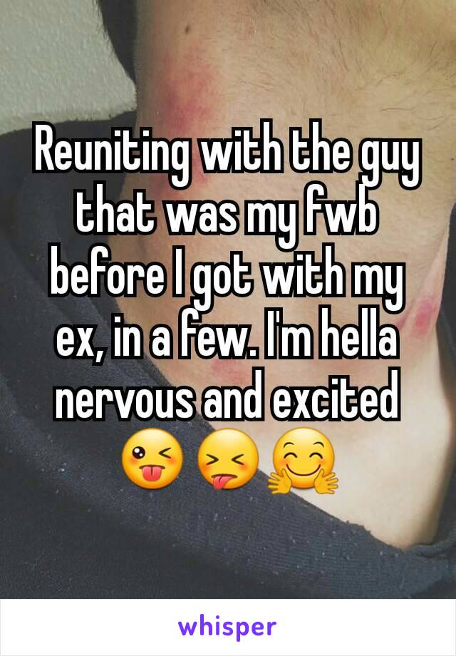 Reuniting with the guy that was my fwb before I got with my ex, in a few. I'm hella nervous and excited 😜😝🤗