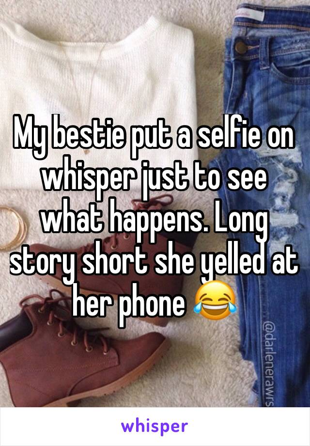 My bestie put a selfie on whisper just to see what happens. Long story short she yelled at her phone 😂