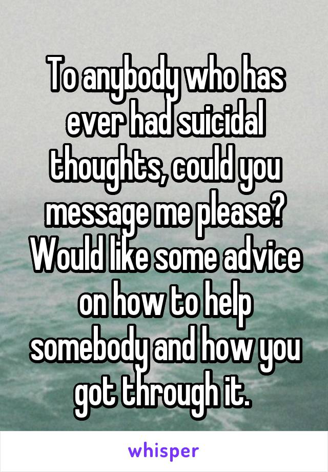 To anybody who has ever had suicidal thoughts, could you message me please? Would like some advice on how to help somebody and how you got through it.