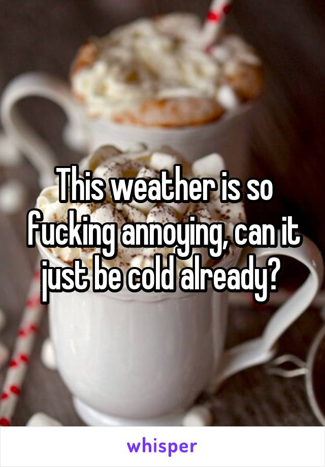 This weather is so fucking annoying, can it just be cold already?