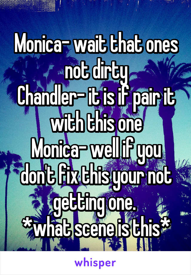 Monica- wait that ones not dirty Chandler- it is if pair it with this one Monica- well if you don't fix this your not getting one.  *what scene is this*