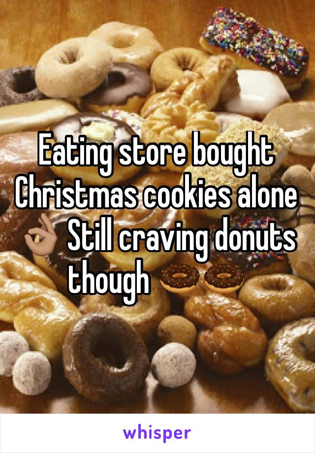 Eating store bought Christmas cookies alone 👌🏽 Still craving donuts though 🍩🍩