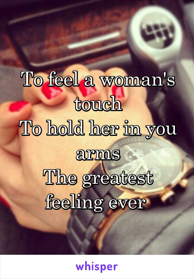 To feel a woman's touch To hold her in you arms The greatest feeling ever