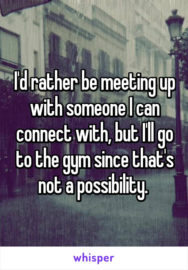I'd rather be meeting up with someone I can connect with, but I'll go to the gym since that's not a possibility.