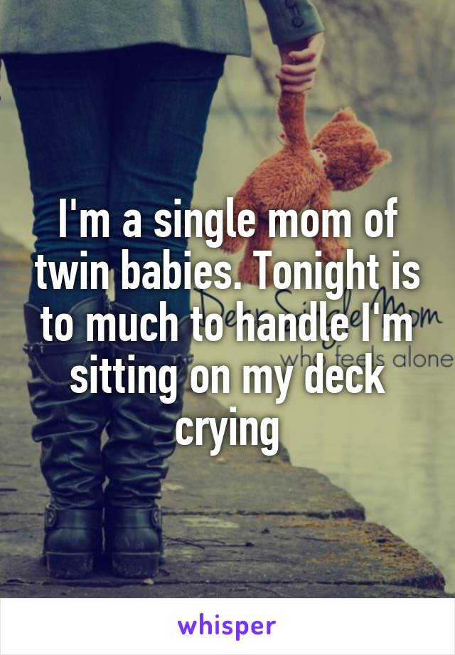 I'm a single mom of twin babies. Tonight is to much to handle I'm sitting on my deck crying