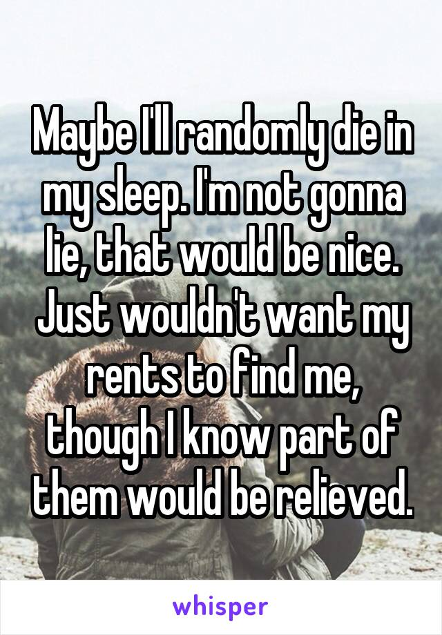 Maybe I'll randomly die in my sleep. I'm not gonna lie, that would be nice. Just wouldn't want my rents to find me, though I know part of them would be relieved.