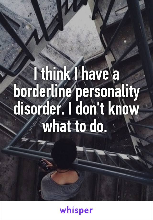 I think I have a borderline personality disorder. I don't know what to do.