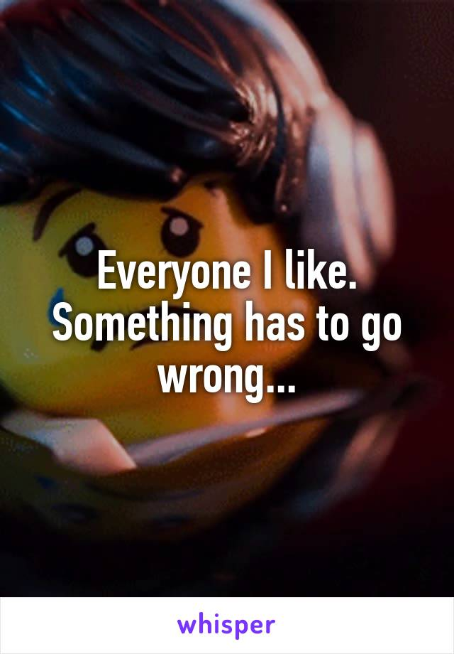 Everyone I like. Something has to go wrong...