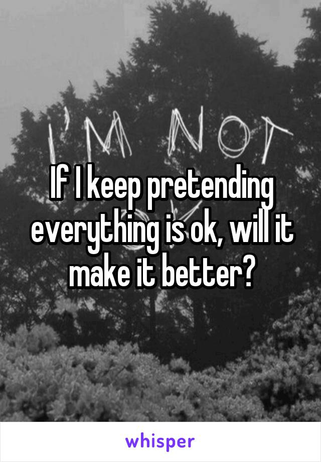 If I keep pretending everything is ok, will it make it better?