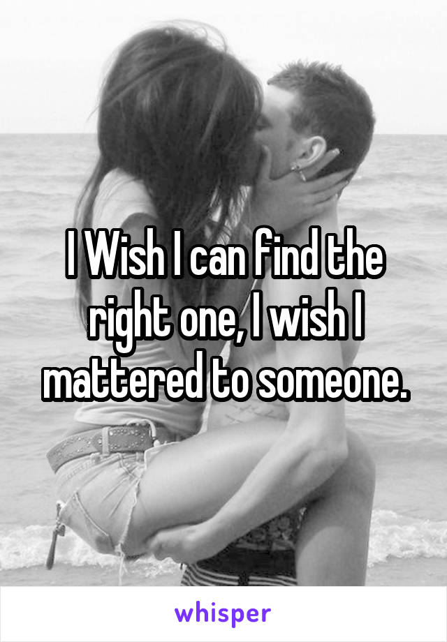 I Wish I can find the right one, I wish I mattered to someone.