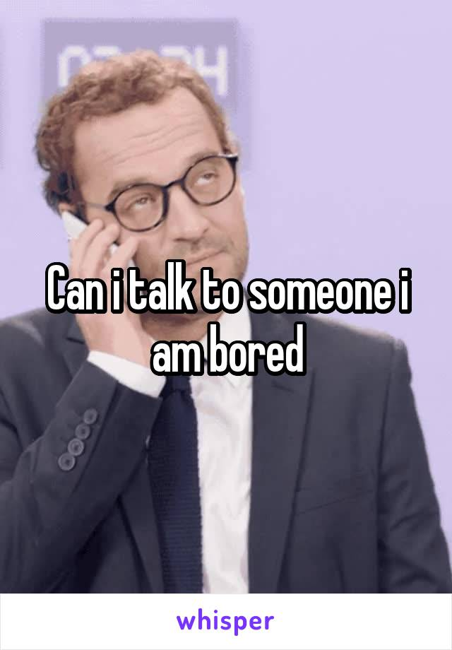 Can i talk to someone i am bored