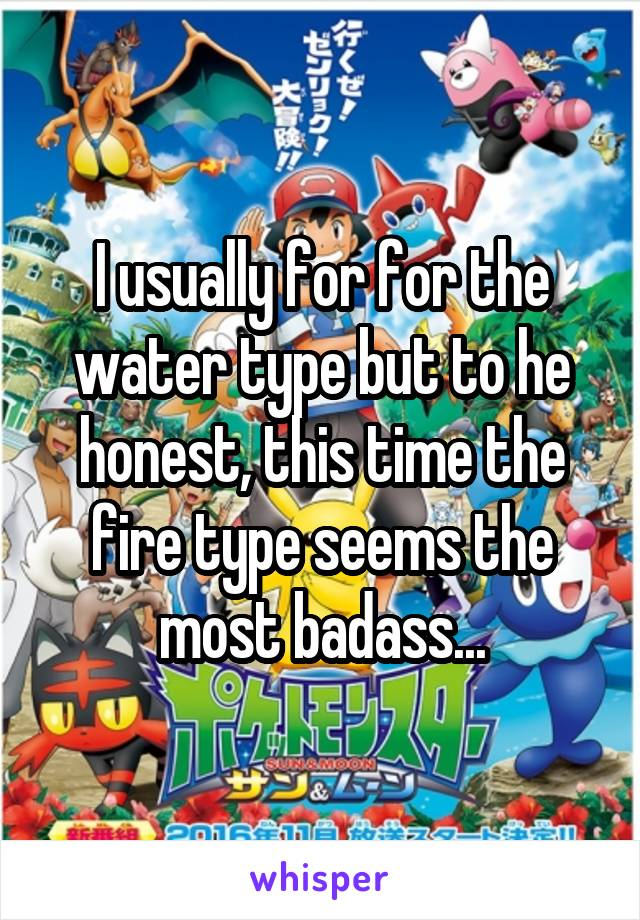 I usually for for the water type but to he honest, this time the fire type seems the most badass...