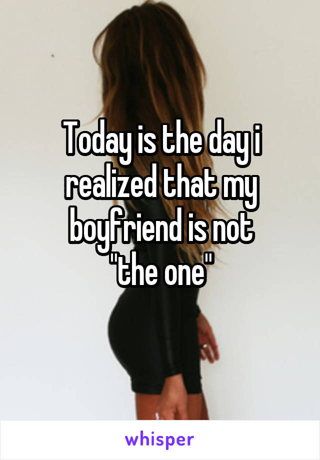 "Today is the day i realized that my boyfriend is not ""the one"""