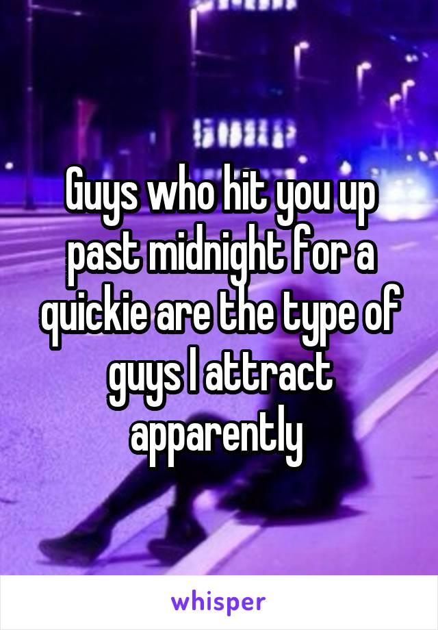 Guys who hit you up past midnight for a quickie are the type of guys I attract apparently