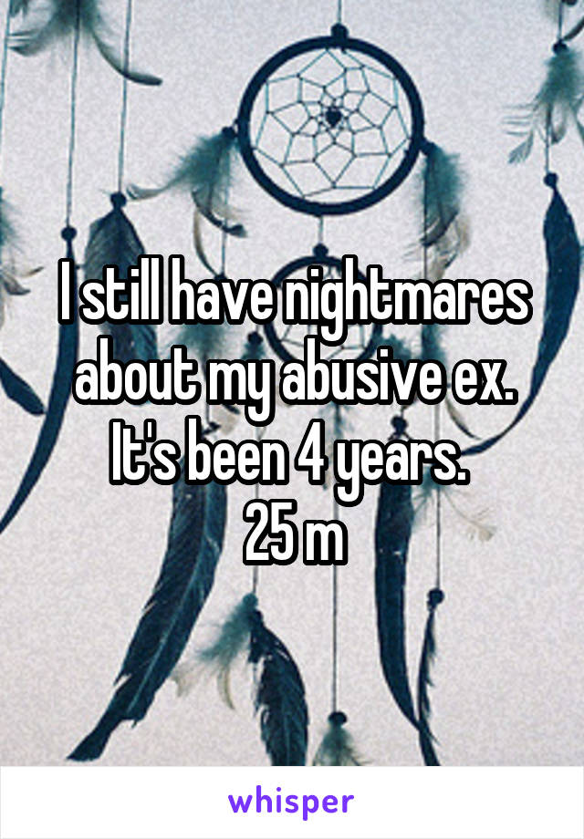 I still have nightmares about my abusive ex. It's been 4 years.  25 m