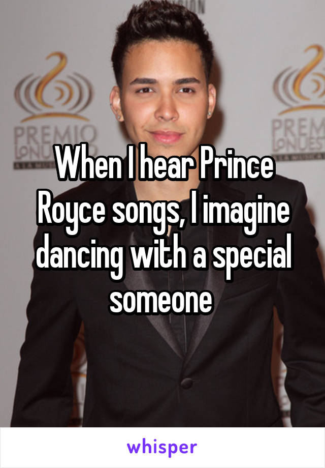 When I hear Prince Royce songs, I imagine dancing with a special someone