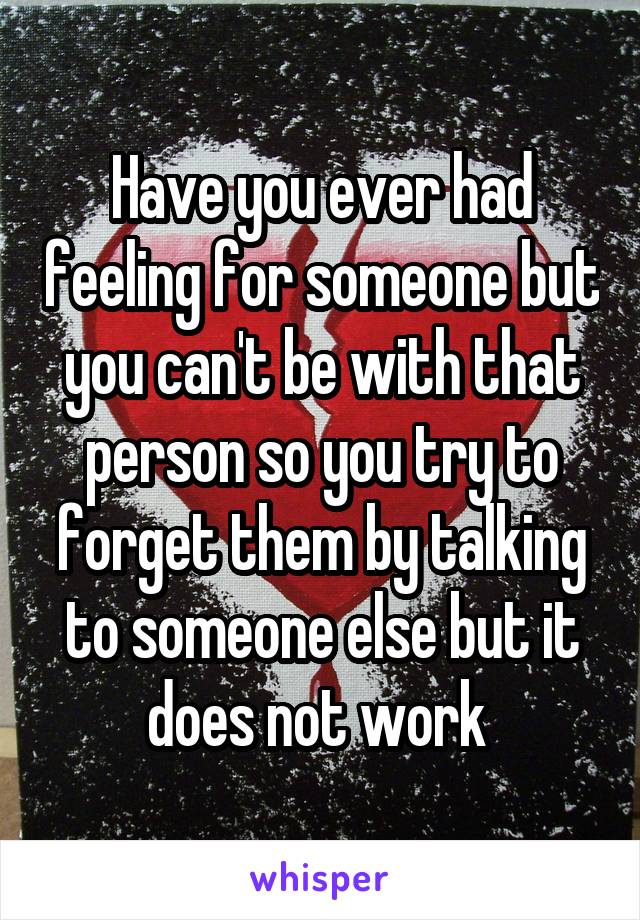 Have you ever had feeling for someone but you can't be with that person so you try to forget them by talking to someone else but it does not work