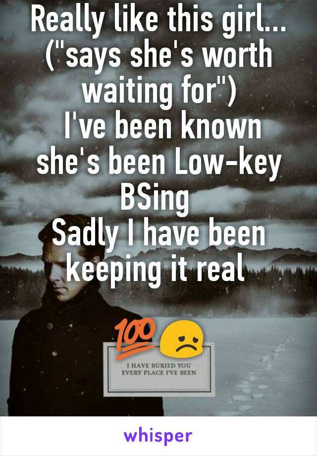 """Really like this girl... (""""says she's worth waiting for"""")  I've been known she's been Low-key BSing  Sadly I have been keeping it real   💯😞"""