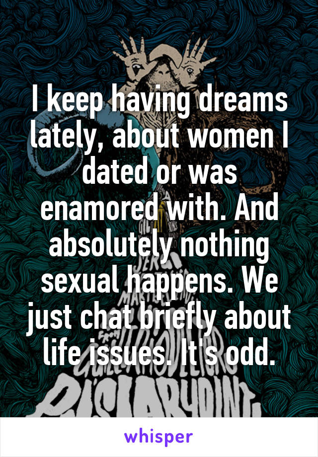 I keep having dreams lately, about women I dated or was enamored with. And absolutely nothing sexual happens. We just chat briefly about life issues. It's odd.