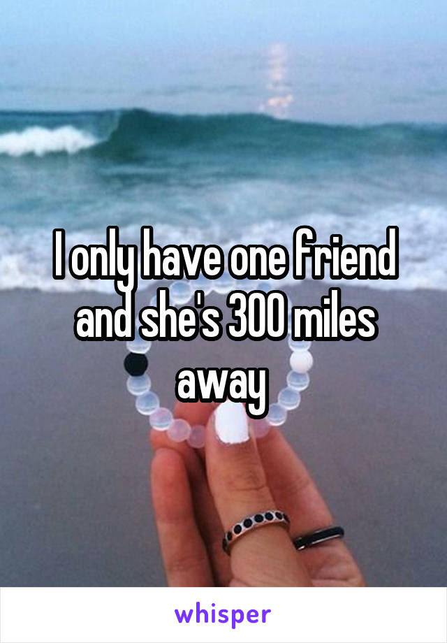 I only have one friend and she's 300 miles away