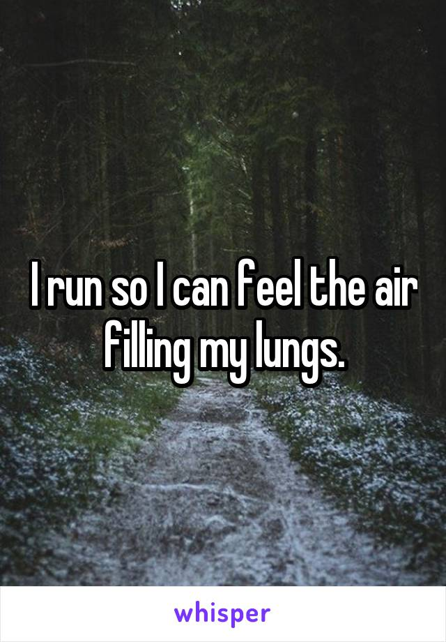 I run so I can feel the air filling my lungs.
