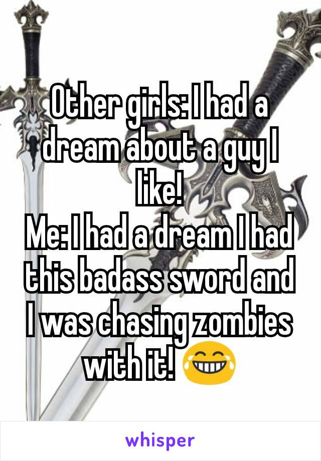 Other girls: I had a dream about a guy I like! Me: I had a dream I had this badass sword and I was chasing zombies with it! 😂