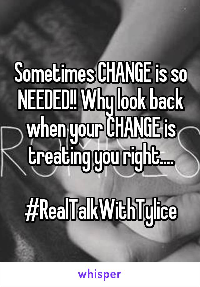 Sometimes CHANGE is so NEEDED!! Why look back when your CHANGE is treating you right....  #RealTalkWithTylice