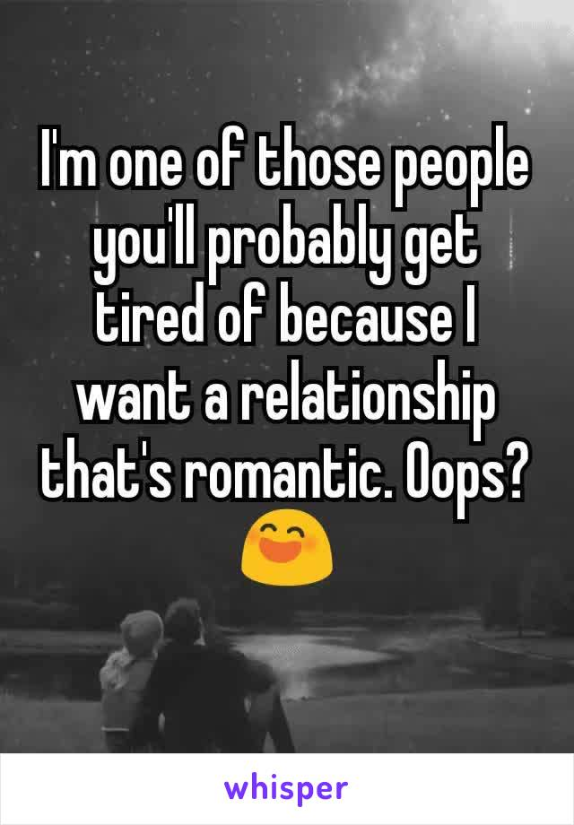 I'm one of those people you'll probably get tired of because I want a relationship that's romantic. Oops?😄