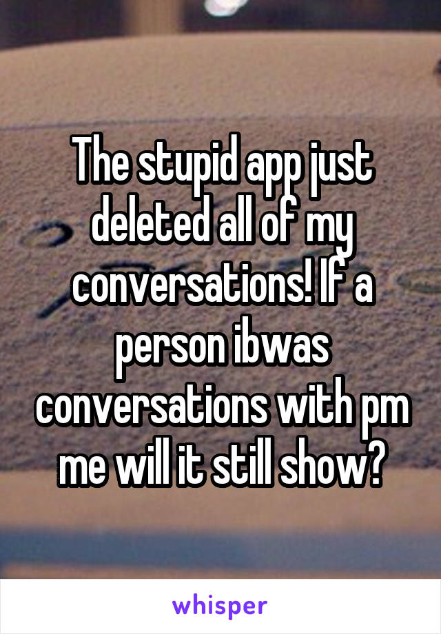 The stupid app just deleted all of my conversations! If a person ibwas conversations with pm me will it still show?