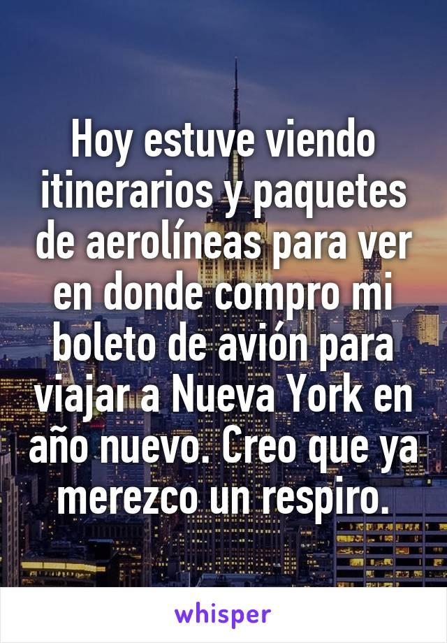 Hoy estuve viendo itinerarios y paquetes de aerolíneas para ver en donde compro mi boleto de avión para viajar a Nueva York en año nuevo. Creo que ya merezco un respiro.