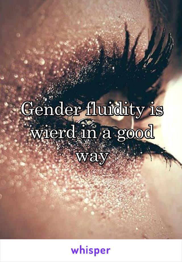 Gender fluidity is wierd in a good way
