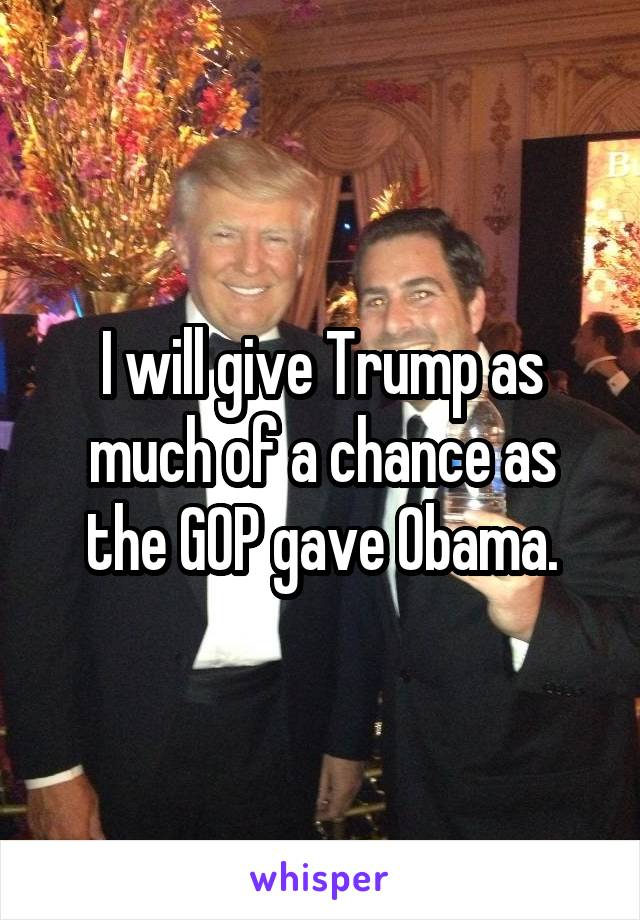 I will give Trump as much of a chance as the GOP gave Obama.