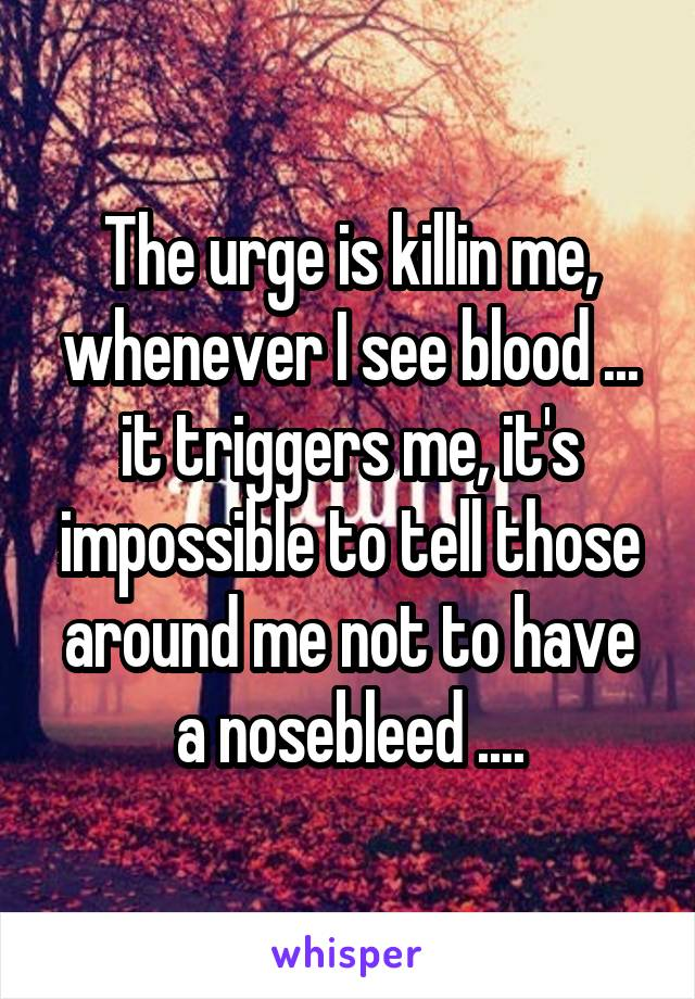 The urge is killin me, whenever I see blood ... it triggers me, it's impossible to tell those around me not to have a nosebleed ....