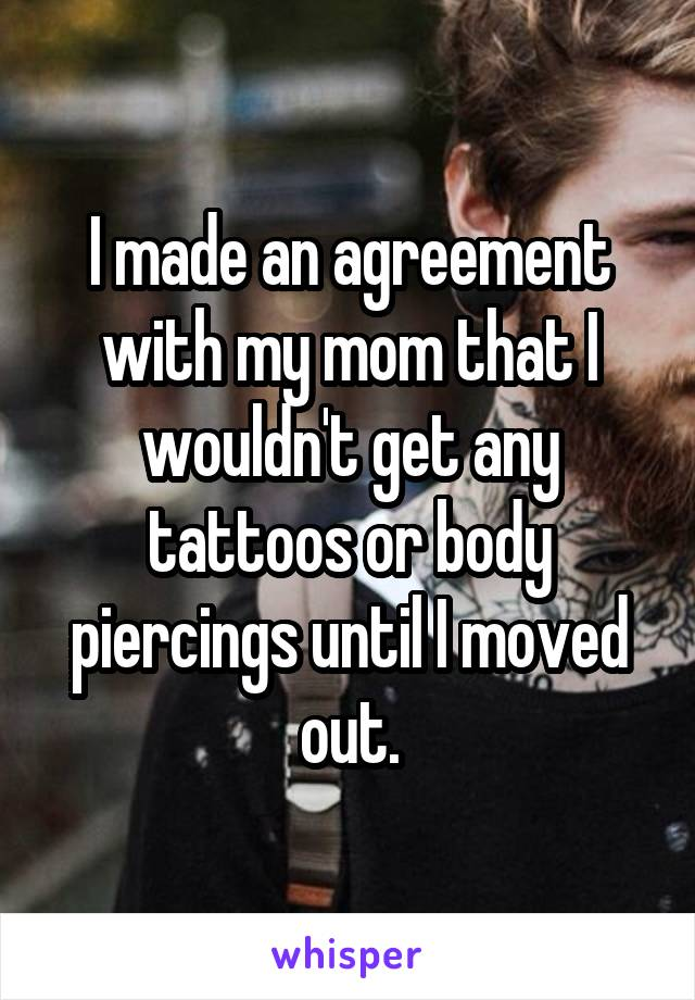 I made an agreement with my mom that I wouldn't get any tattoos or body piercings until I moved out.