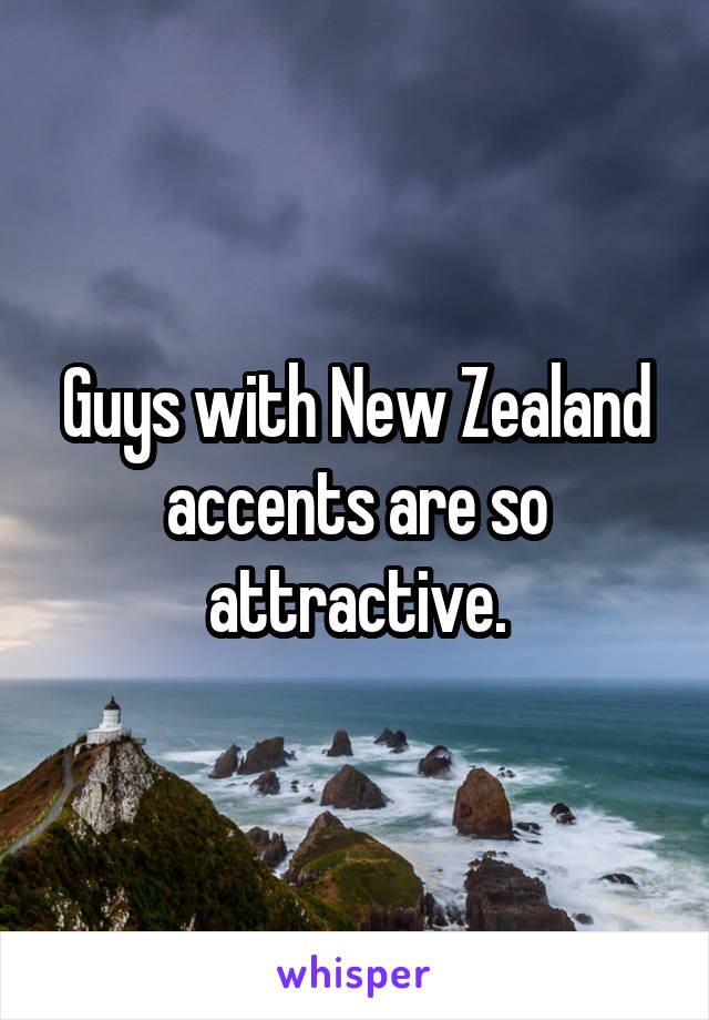 Guys with New Zealand accents are so attractive.