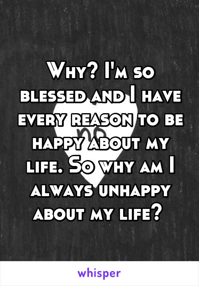 Why? I'm so blessed and I have every reason to be happy about my life. So why am I always unhappy about my life?