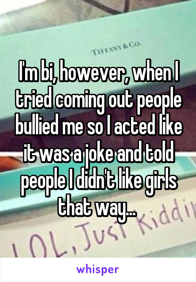 I'm bi, however, when I tried coming out people bullied me so I acted like it was a joke and told people I didn't like girls that way...