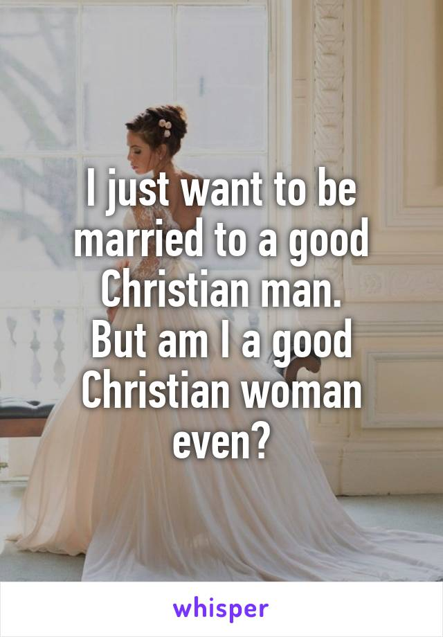 I just want to be married to a good Christian man. But am I a good Christian woman even?