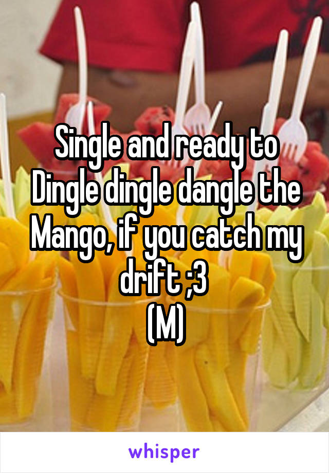Single and ready to Dingle dingle dangle the Mango, if you catch my drift ;3  (M)
