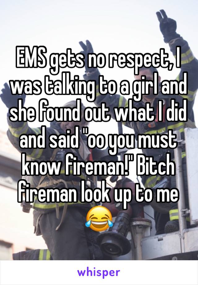 "EMS gets no respect, I was talking to a girl and she found out what I did and said ""oo you must know fireman!"" Bitch fireman look up to me 😂"