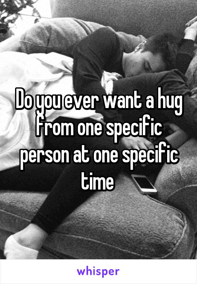 Do you ever want a hug from one specific person at one specific time