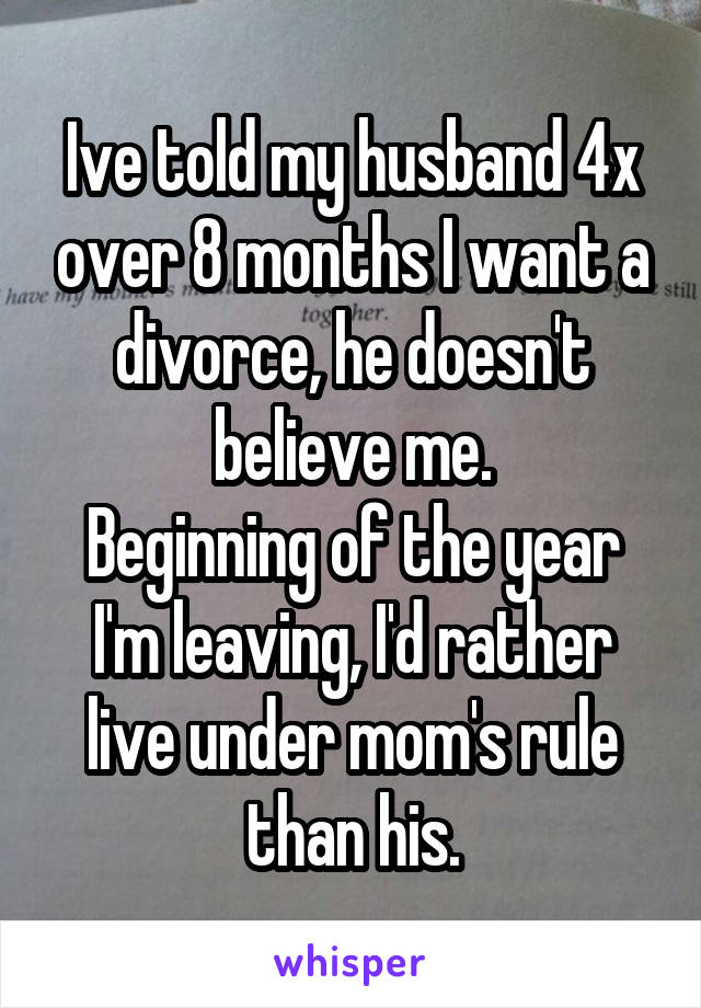 Ive told my husband 4x over 8 months I want a divorce, he doesn't believe me. Beginning of the year I'm leaving, I'd rather live under mom's rule than his.