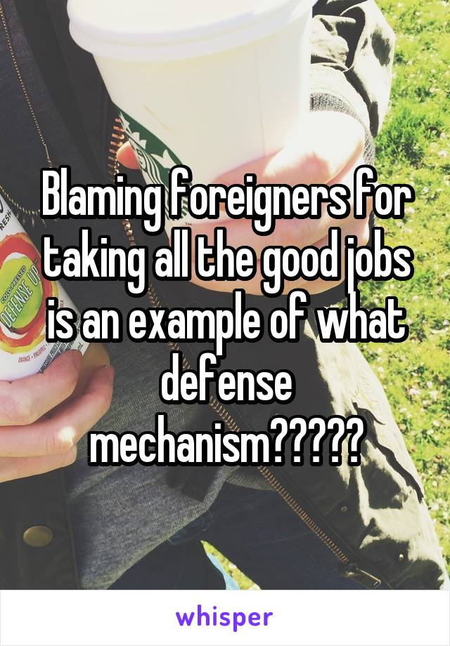 Blaming foreigners for taking all the good jobs is an example of what defense mechanism?????